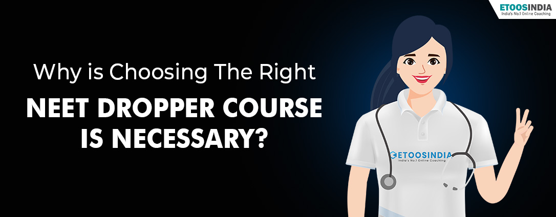 Why is choosing the right NEET dropper Course  is necessary?